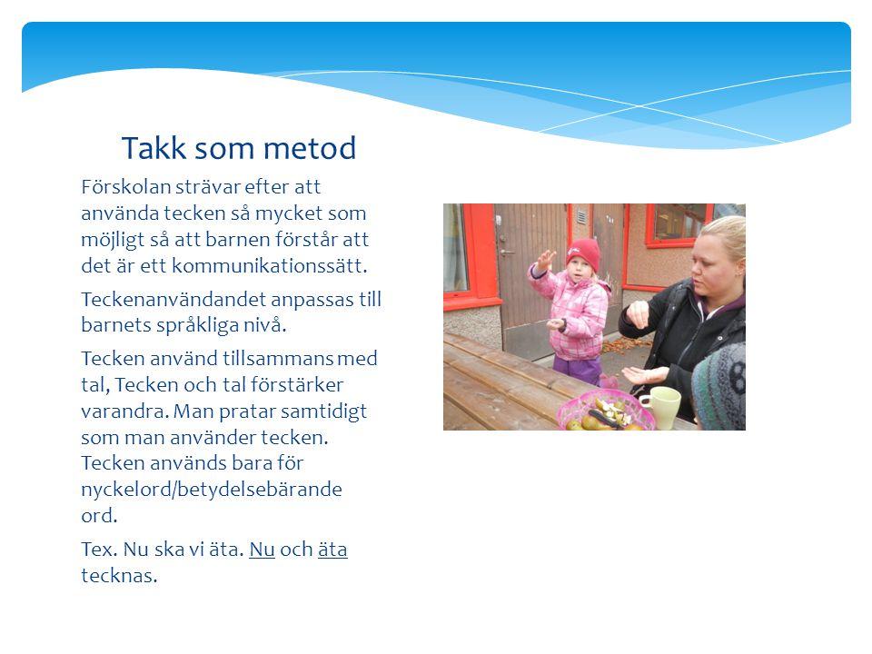 Takk som metod Förskolan strävar efter att använda tecken så mycket som möjligt så att barnen förstår att det är ett kommunikationssätt.