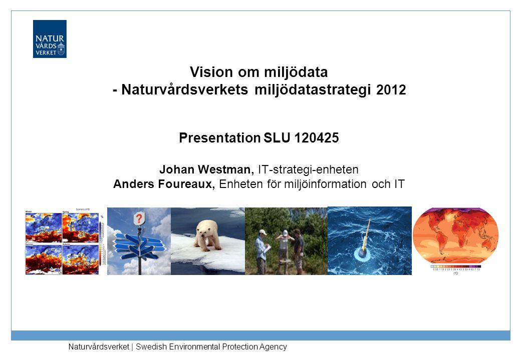 Vision om miljödata - Naturvårdsverkets miljödatastrategi 2012 Presentation SLU 120425 Johan Westman, IT-strategi-enheten Anders Foureaux, Enheten för miljöinformation och IT