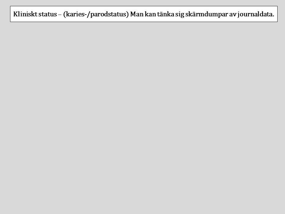 Kliniskt status – (karies-/parodstatus) Man kan tänka sig skärmdumpar av journaldata.