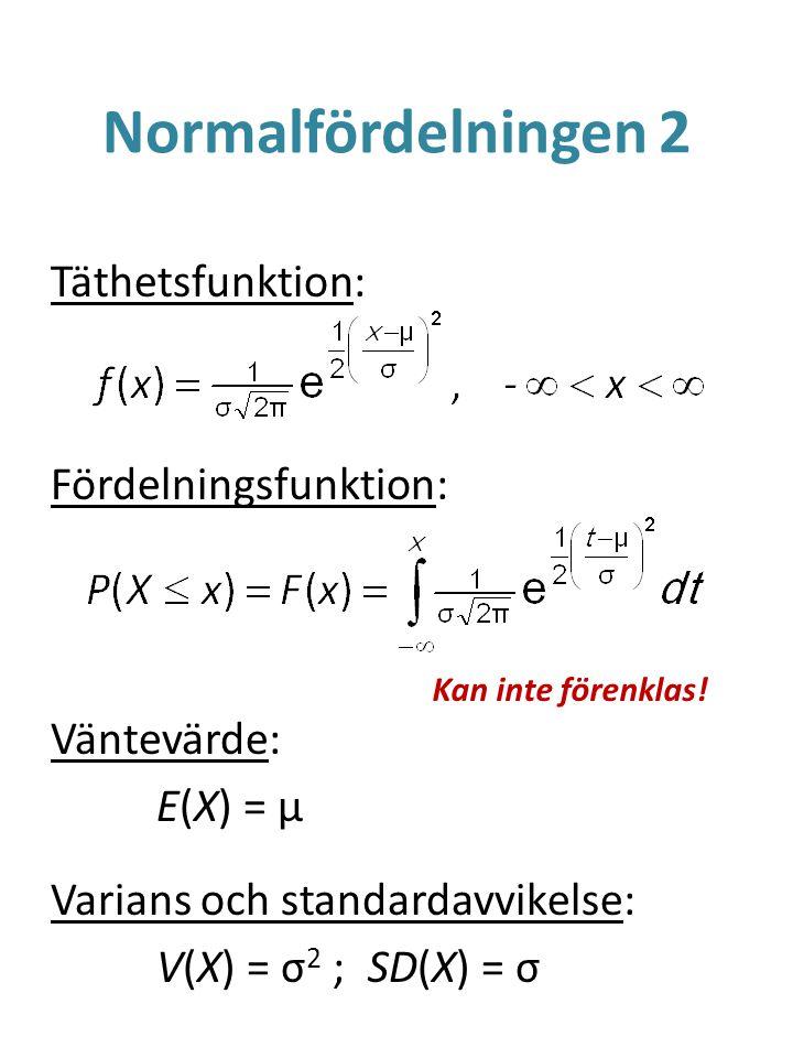 Normalfördelningen 2 Täthetsfunktion: Fördelningsfunktion: Väntevärde: E(X) = μ Varians och standardavvikelse: V(X) = σ2 ; SD(X) = σ