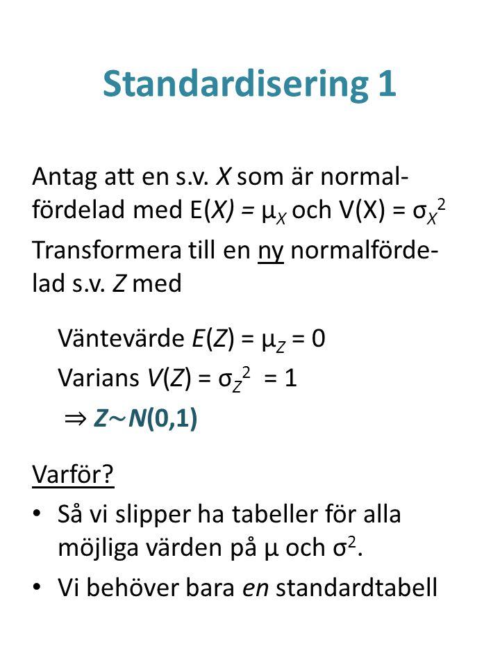 Standardisering 1 Antag att en s.v. X som är normal-fördelad med E(X) = μX och V(X) = σX2. Transformera till en ny normalförde-lad s.v. Z med.
