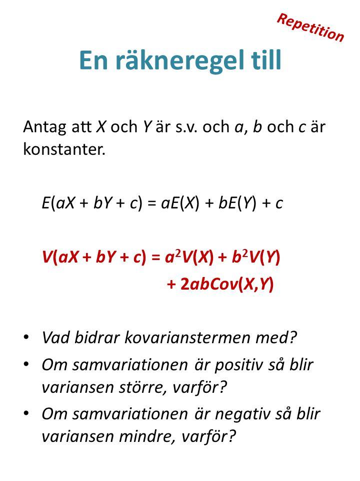 Repetition En räkneregel till. Antag att X och Y är s.v. och a, b och c är konstanter. E(aX + bY + c) = aE(X) + bE(Y) + c.