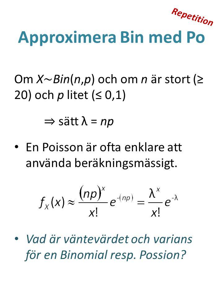 Repetition Approximera Bin med Po. Om X~Bin(n,p) och om n är stort (≥ 20) och p litet (≤ 0,1) ⇒ sätt λ = np.
