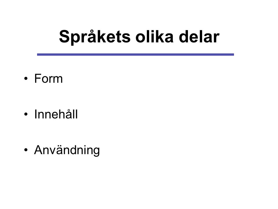 Språkets olika delar Form Innehåll Användning