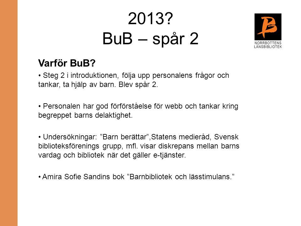 2013 BuB – spår 2 Varför BuB Steg 2 i introduktionen, följa upp personalens frågor och tankar, ta hjälp av barn. Blev spår 2.