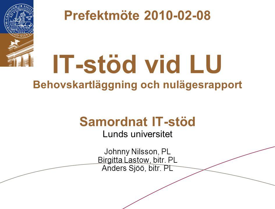 Prefektmöte 2010-02-08 IT-stöd vid LU Behovskartläggning och nulägesrapport Samordnat IT-stöd Lunds universitet Johnny Nilsson, PL Birgitta Lastow, bitr.