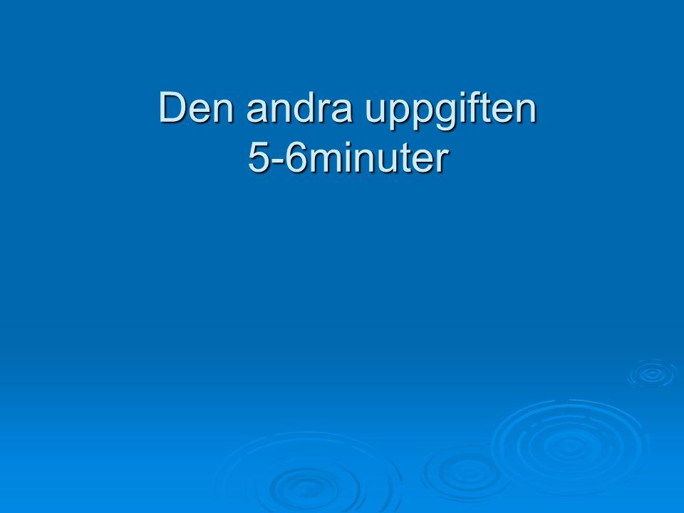 Den andra uppgiften 5-6minuter