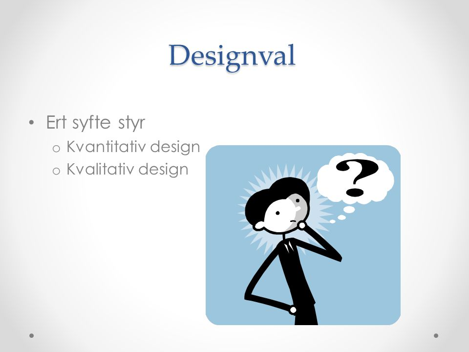 Designval Ert syfte styr Kvantitativ design Kvalitativ design