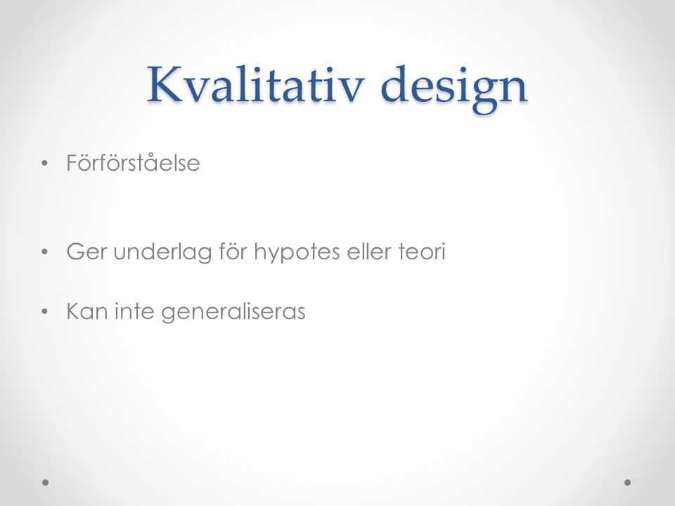Kvalitativ design Förförståelse Ger underlag för hypotes eller teori