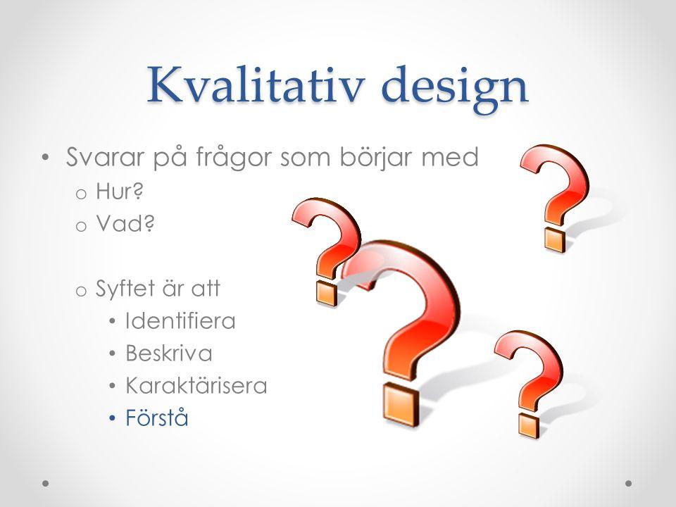 Kvalitativ design Svarar på frågor som börjar med Hur Vad