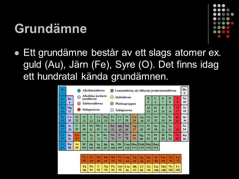 Grundämne Ett grundämne består av ett slags atomer ex.