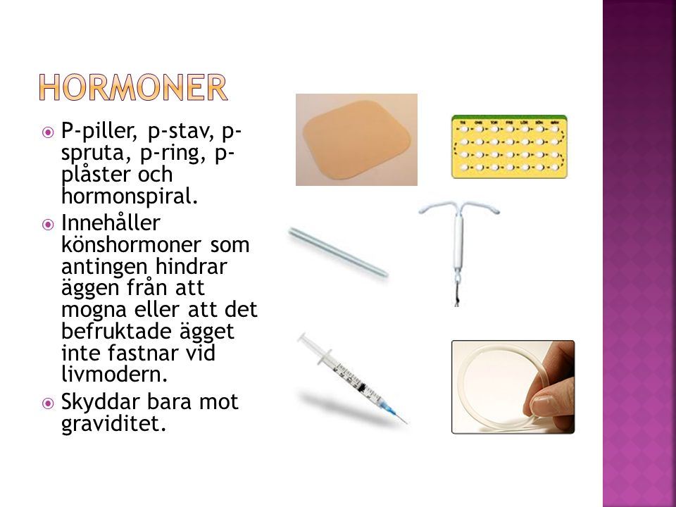 Hormoner P-piller, p-stav, p- spruta, p-ring, p- plåster och hormonspiral.