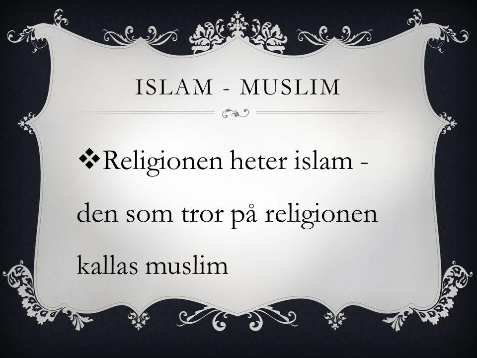 Religionen heter islam -den som tror på religionen kallas muslim