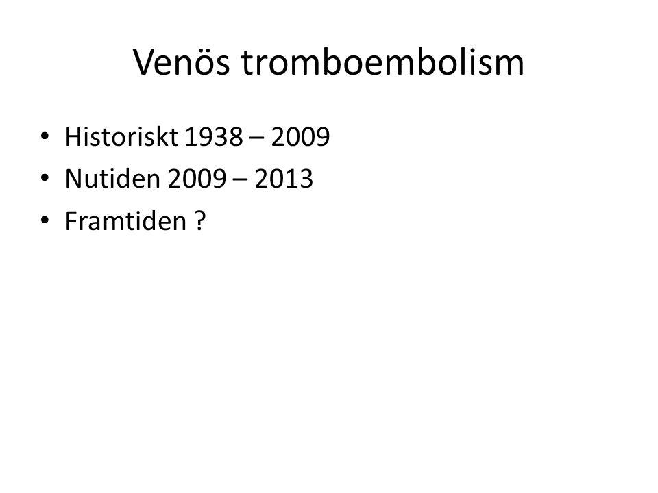 Venös tromboembolism Historiskt 1938 – 2009 Nutiden 2009 – 2013