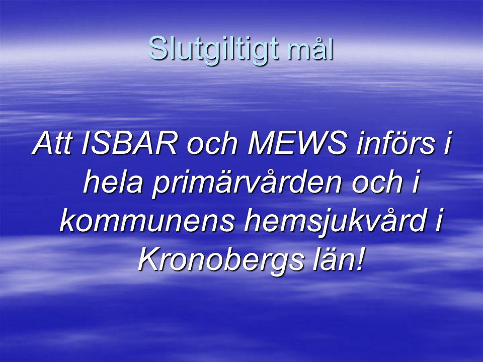 Slutgiltigt mål Att ISBAR och MEWS införs i hela primärvården och i kommunens hemsjukvård i Kronobergs län!