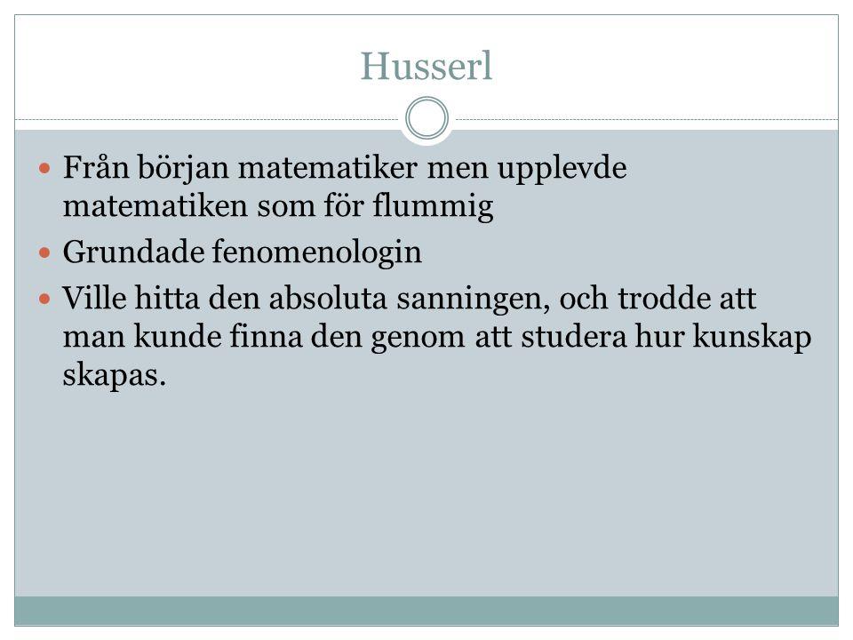 Husserl Från början matematiker men upplevde matematiken som för flummig. Grundade fenomenologin.