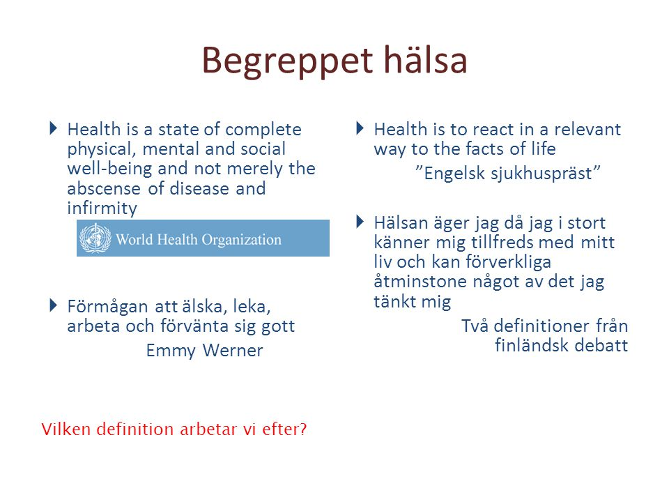 Begreppet hälsa Health is a state of complete physical, mental and social well-being and not merely the abscense of disease and infirmity.