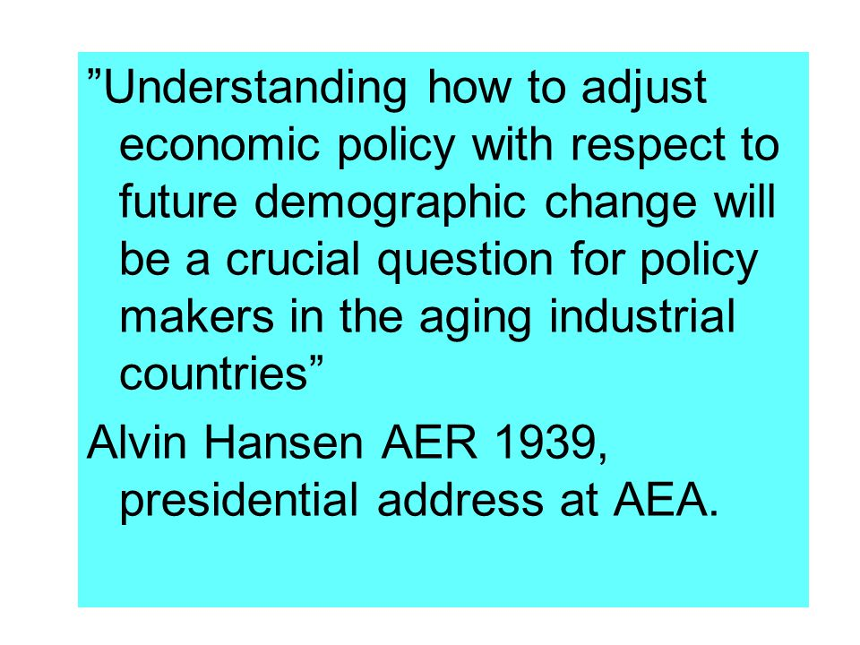 Understanding how to adjust economic policy with respect to future demographic change will be a crucial question for policy makers in the aging industrial countries