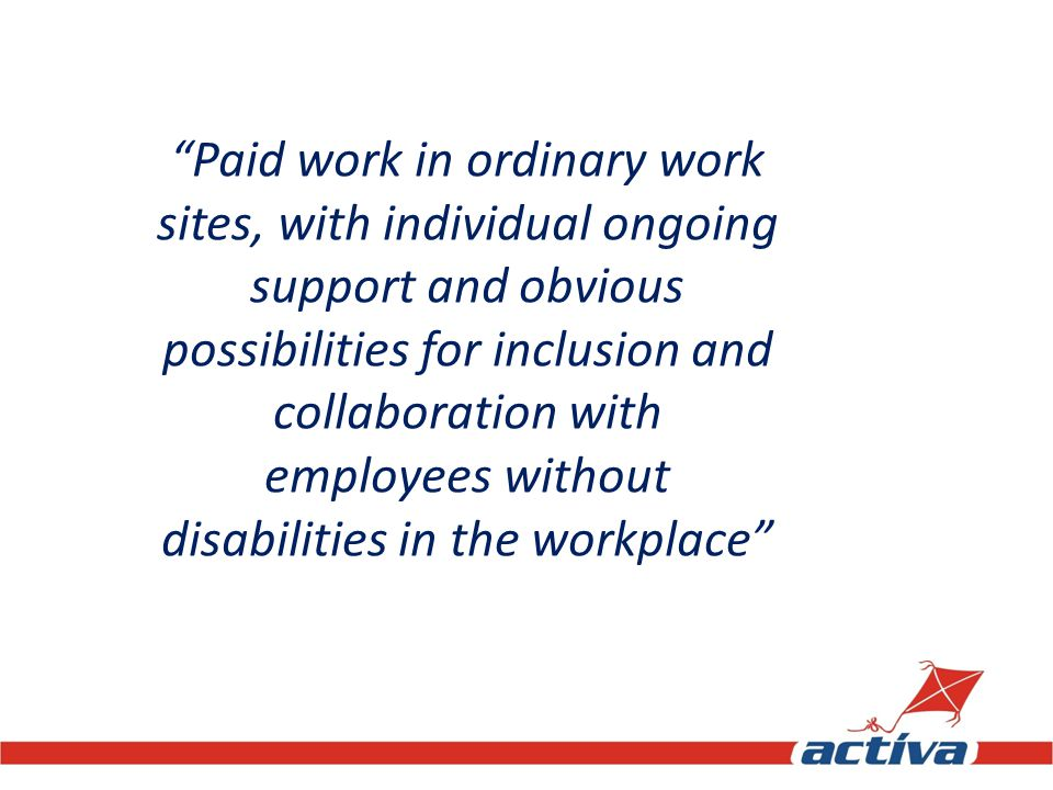 Paid work in ordinary work sites, with individual ongoing support and obvious possibilities for inclusion and collaboration with employees without disabilities in the workplace