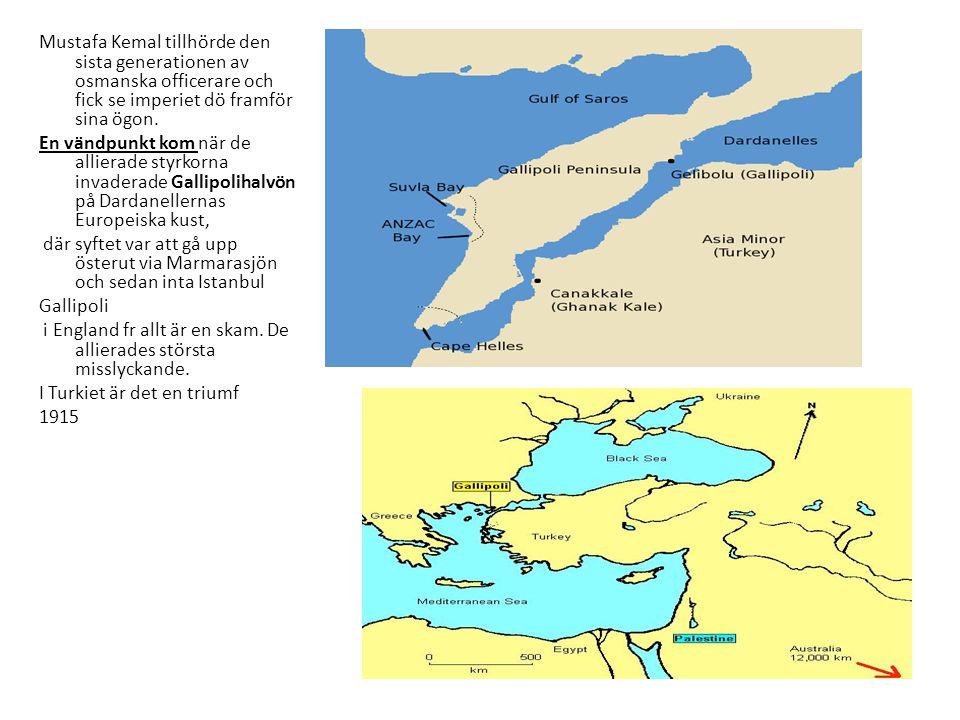 Mustafa Kemal tillhörde den sista generationen av osmanska officerare och fick se imperiet dö framför sina ögon. En vändpunkt kom när de allierade styrkorna invaderade Gallipolihalvön på Dardanellernas Europeiska kust, där syftet var att gå upp österut via Marmarasjön och sedan inta Istanbul Gallipoli i England fr allt är en skam. De allierades största misslyckande. I Turkiet är det en triumf 1915