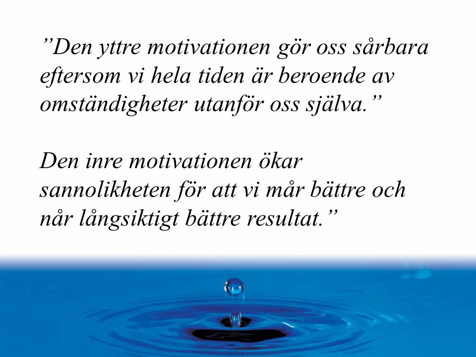 Den yttre motivationen gör oss sårbara eftersom vi hela tiden är beroende av omständigheter utanför oss själva.