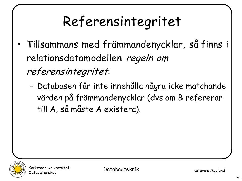 Referensintegritet Tillsammans med främmandenycklar, så finns i relationsdatamodellen regeln om referensintegritet: