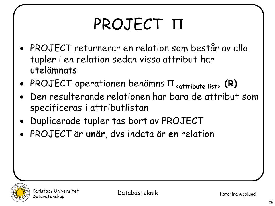 PROJECT  PROJECT returnerar en relation som består av alla tupler i en relation sedan vissa attribut har utelämnats.