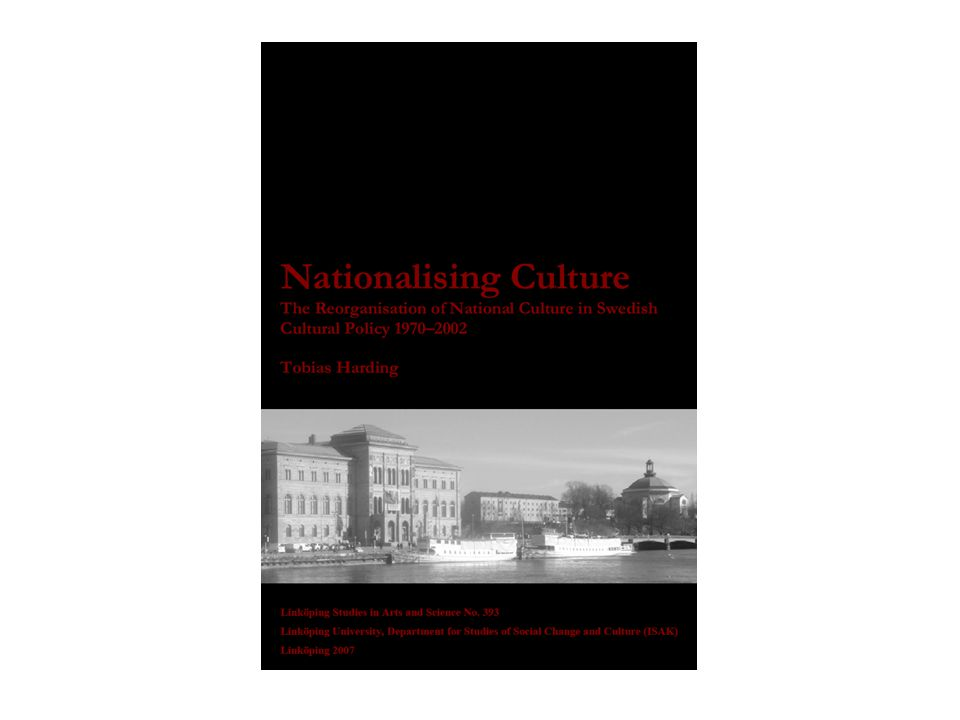 Tobias Harding (2007) Nationalising Culture: The reorganisation of National Culture in Swedish Cultural Policy 1970-2002.