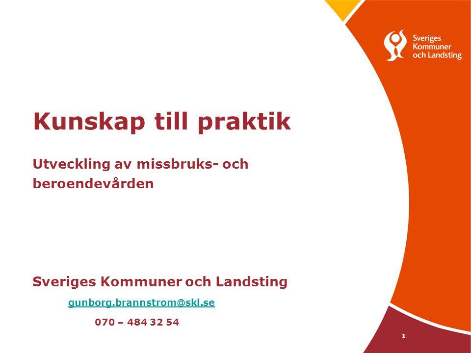 Kunskap till praktik Utveckling av missbruks- och beroendevården Sveriges Kommuner och Landsting gunborg.brannstrom@skl.se 070 – 484 32 54