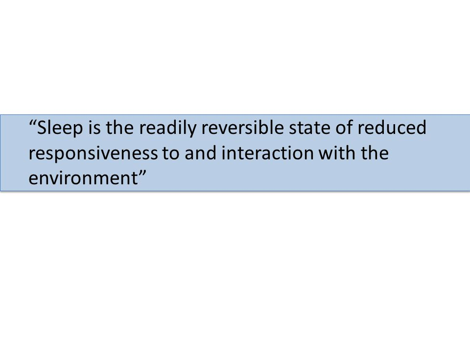 Sleep is the readily reversible state of reduced responsiveness to and interaction with the environment