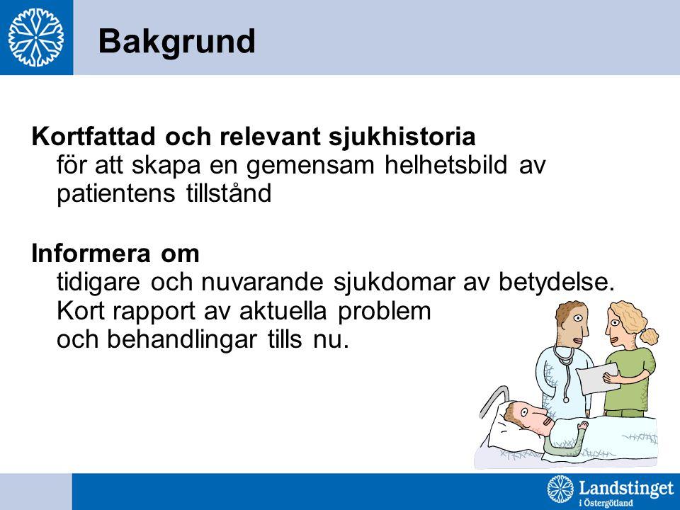 Bakgrund Kortfattad och relevant sjukhistoria för att skapa en gemensam helhetsbild av patientens tillstånd.