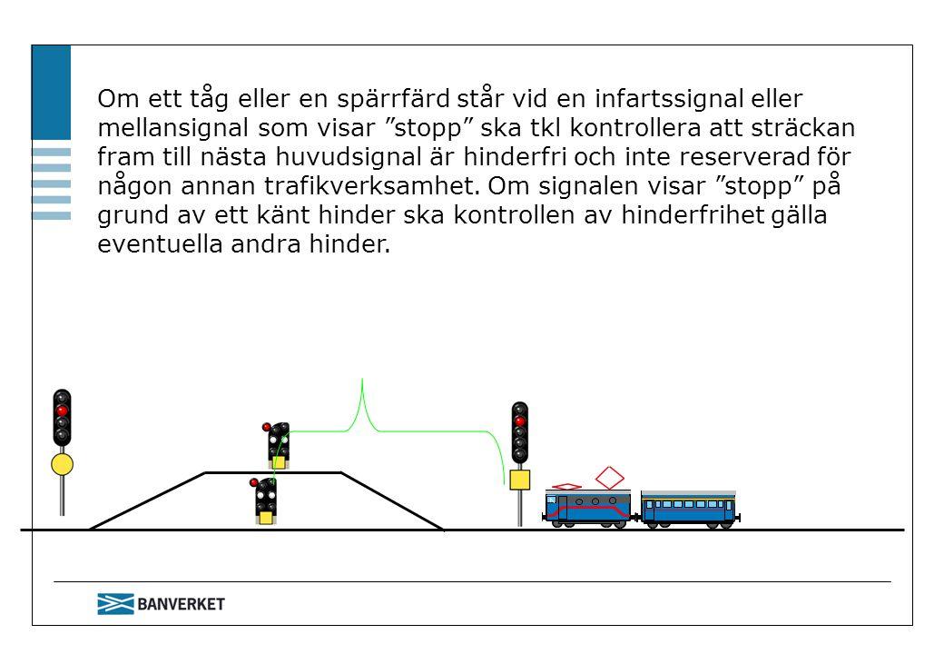 Om ett tåg eller en spärrfärd står vid en infartssignal eller mellansignal som visar stopp ska tkl kontrollera att sträckan fram till nästa huvudsignal är hinderfri och inte reserverad för någon annan trafikverksamhet. Om signalen visar stopp på grund av ett känt hinder ska kontrollen av hinderfrihet gälla eventuella andra hinder.