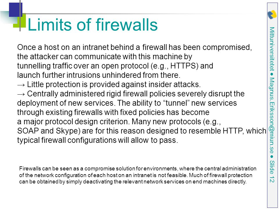 Limits of firewalls Once a host on an intranet behind a firewall has been compromised, the attacker can communicate with this machine by.