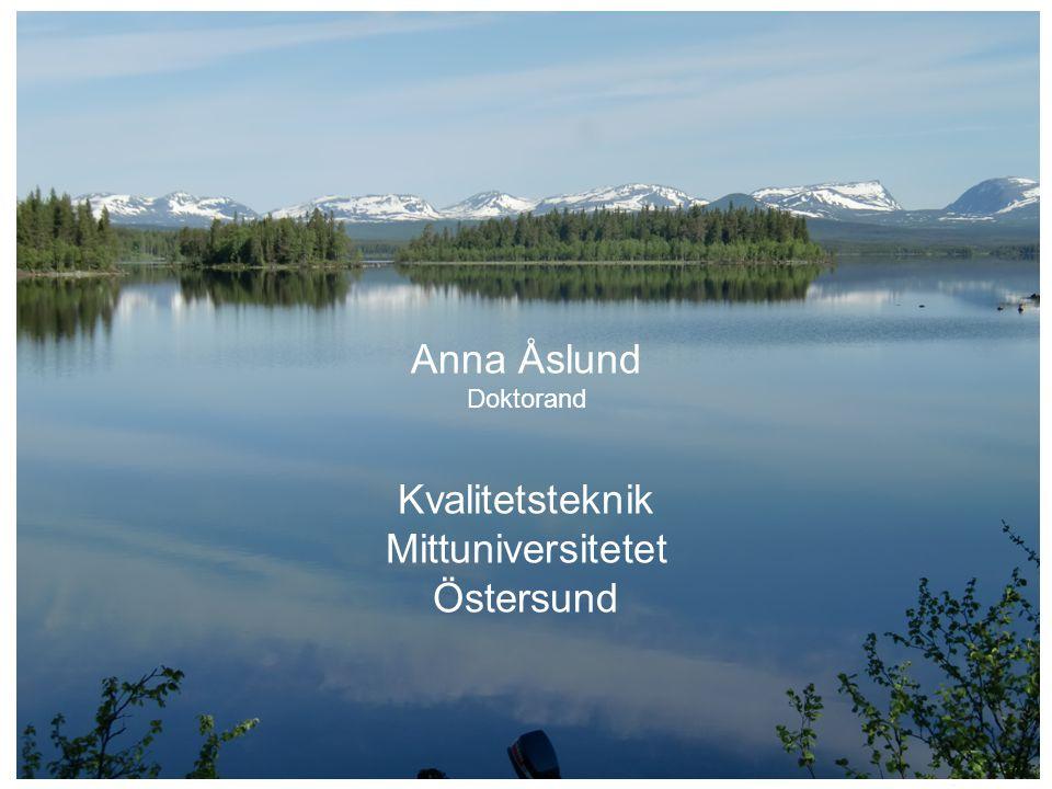 Anna Åslund Doktorand Kvalitetsteknik Mittuniversitetet Östersund