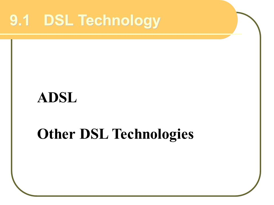 9.1 DSL Technology ADSL Other DSL Technologies