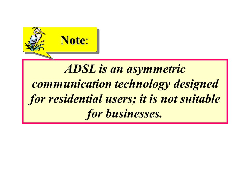Note: ADSL is an asymmetric communication technology designed for residential users; it is not suitable for businesses.