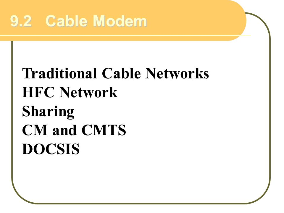 9.2 Cable Modem Traditional Cable Networks HFC Network Sharing CM and CMTS DOCSIS