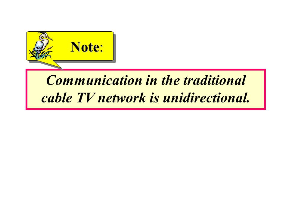 Communication in the traditional cable TV network is unidirectional.