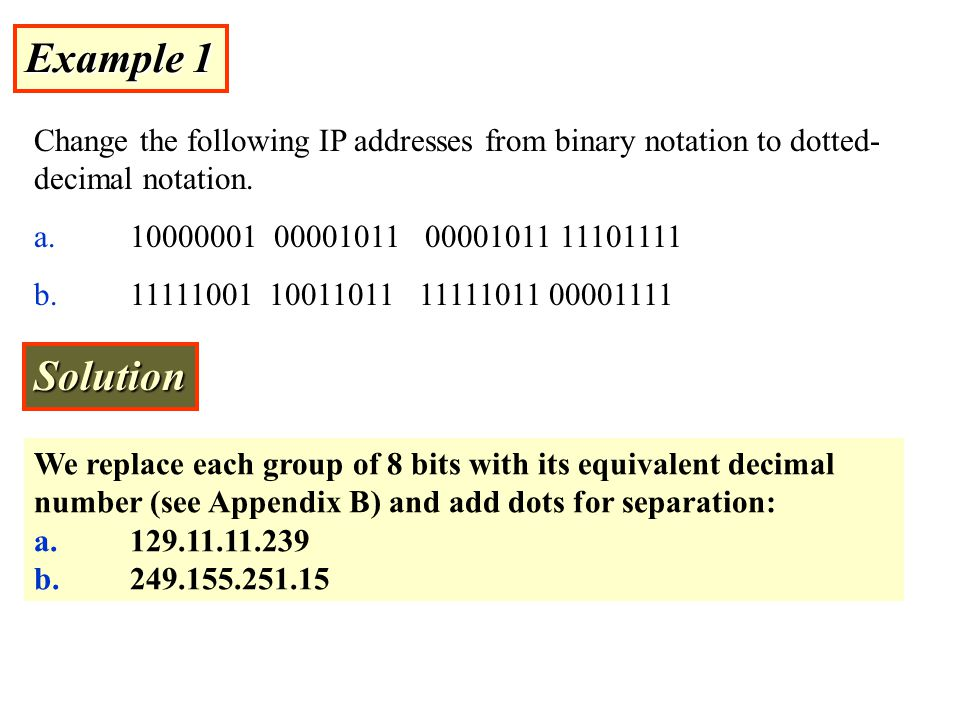 Example 1 Change the following IP addresses from binary notation to dotted-decimal notation. a. 10000001 00001011 00001011 11101111.
