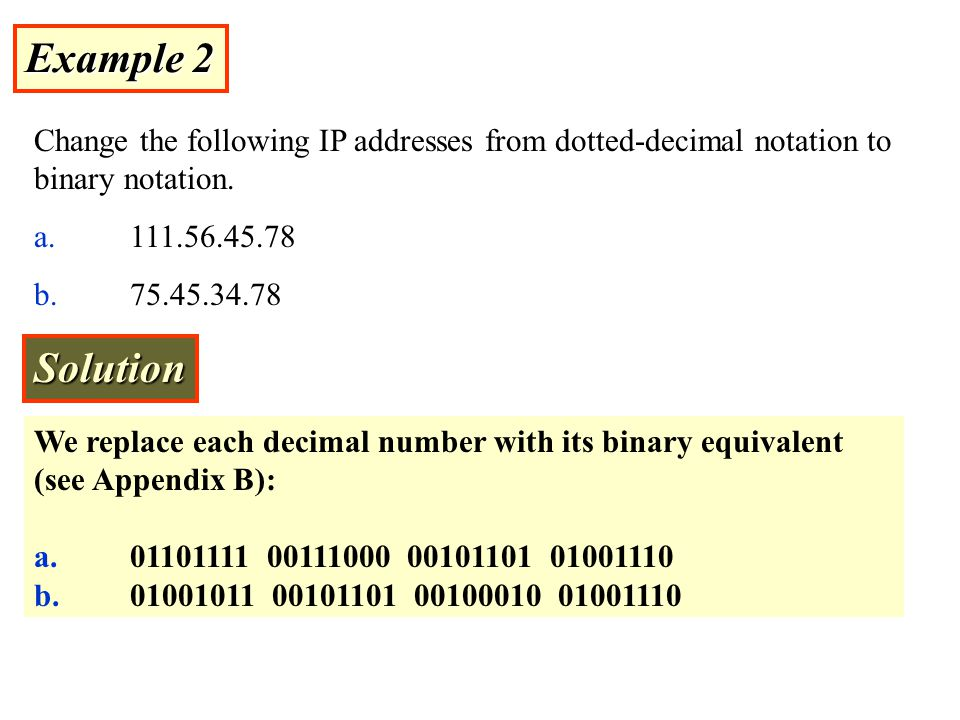 Example 2 Change the following IP addresses from dotted-decimal notation to binary notation. a. 111.56.45.78.