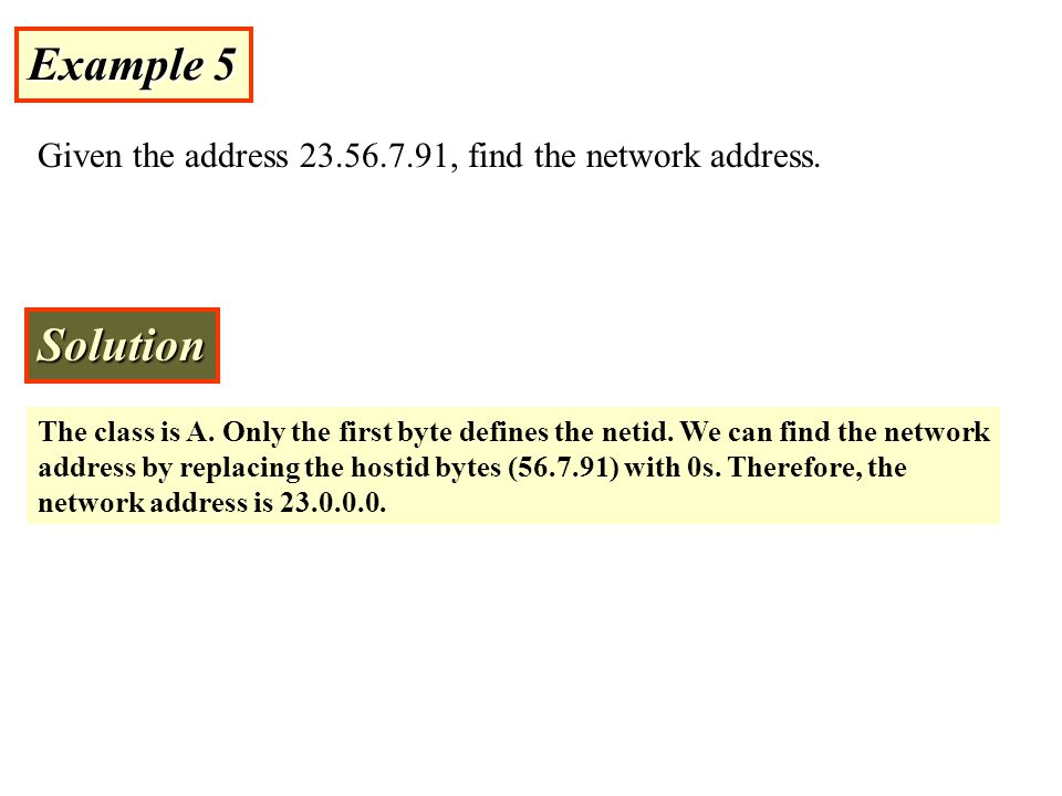 Example 5 Given the address 23.56.7.91, find the network address. Solution.