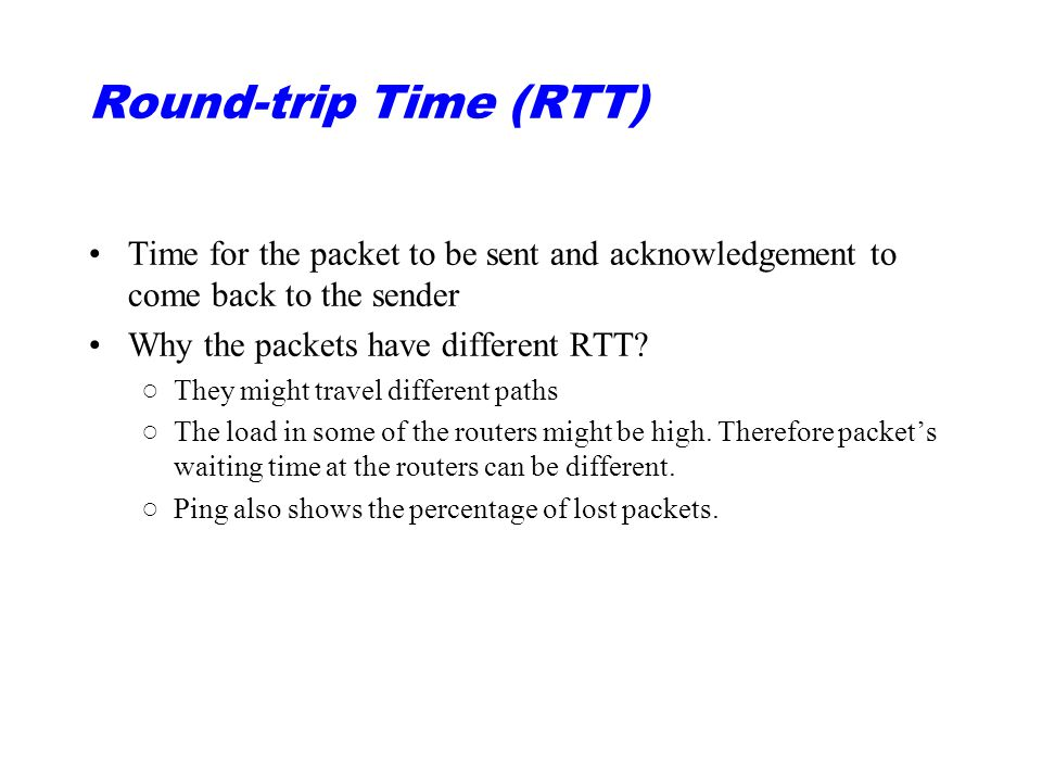 Round-trip Time (RTT) Time for the packet to be sent and acknowledgement to come back to the sender.