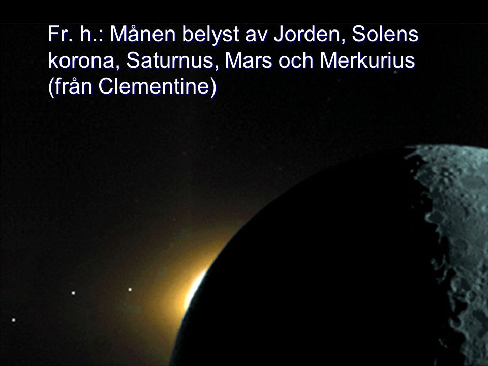 Fr. h.: Månen belyst av Jorden, Solens korona, Saturnus, Mars och Merkurius (från Clementine)