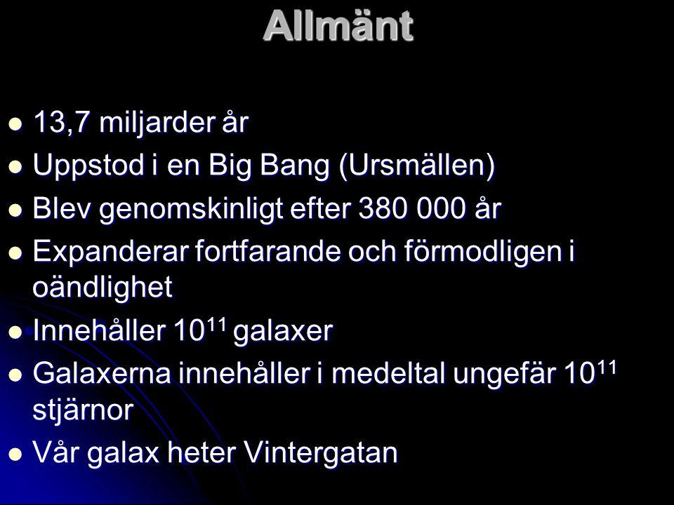 Allmänt 13,7 miljarder år Uppstod i en Big Bang (Ursmällen)