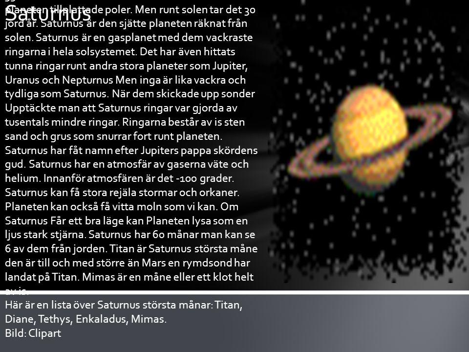 Saturnus är den näst största planeten i solsystemet det är bara Jupiter som är större. Saturnus roterar väldigt fort runt sin axel det tar bara 10 timmar och 39 minuter. Eftersom Saturnus snurrar så fort har planeten tillplattade poler. Men runt solen tar det 30 jord år. Saturnus är den sjätte planeten räknat från solen. Saturnus är en gasplanet med dem vackraste ringarna i hela solsystemet. Det har även hittats tunna ringar runt andra stora planeter som Jupiter, Uranus och Nepturnus Men inga är lika vackra och tydliga som Saturnus. När dem skickade upp sonder Upptäckte man att Saturnus ringar var gjorda av tusentals mindre ringar. Ringarna består av is sten sand och grus som snurrar fort runt planeten. Saturnus har fåt namn efter Jupiters pappa skördens gud. Saturnus har en atmosfär av gaserna väte och helium. Innanför atmosfären är det -100 grader. Saturnus kan få stora rejäla stormar och orkaner. Planeten kan också få vitta moln som vi kan. Om Saturnus Får ett bra läge kan Planeten lysa som en ljus stark stjärna. Saturnus har 60 månar man kan se 6 av dem från jorden. Titan är Saturnus största måne den är till och med större än Mars en rymdsond har landat på Titan. Mimas är en måne eller ett klot helt av is.