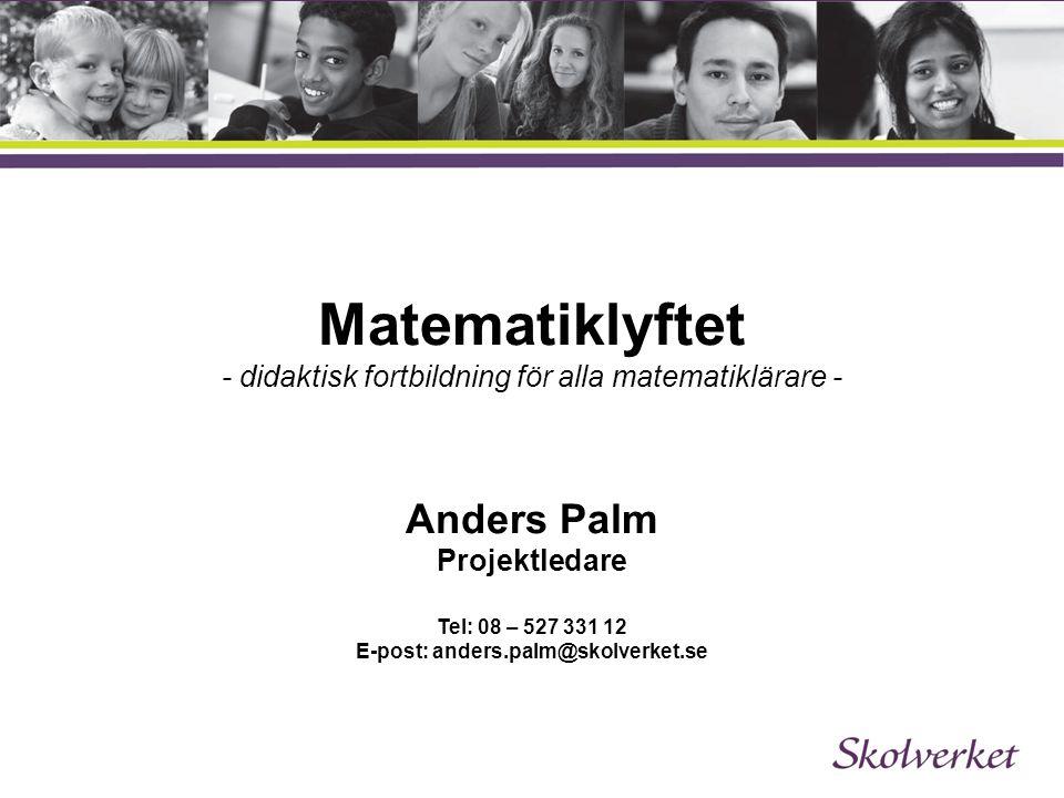 Matematiklyftet - didaktisk fortbildning för alla matematiklärare - Anders Palm Projektledare Tel: 08 – 527 331 12 E-post: anders.palm@skolverket.se