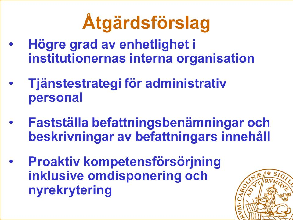 Åtgärdsförslag Högre grad av enhetlighet i institutionernas interna organisation. Tjänstestrategi för administrativ personal.