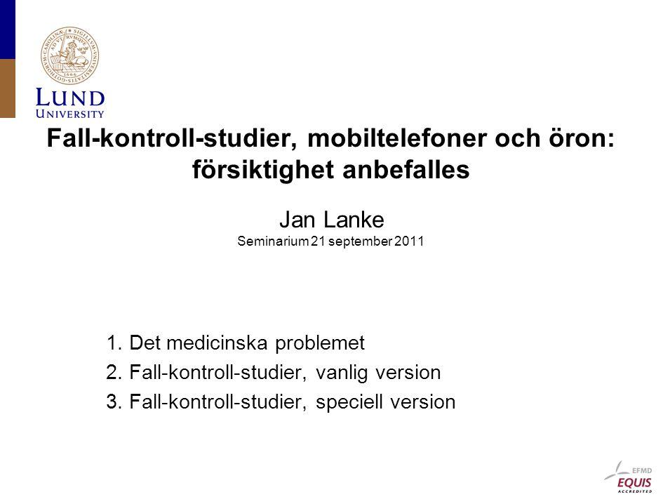 Fall-kontroll-studier, mobiltelefoner och öron: försiktighet anbefalles Jan Lanke Seminarium 21 september 2011