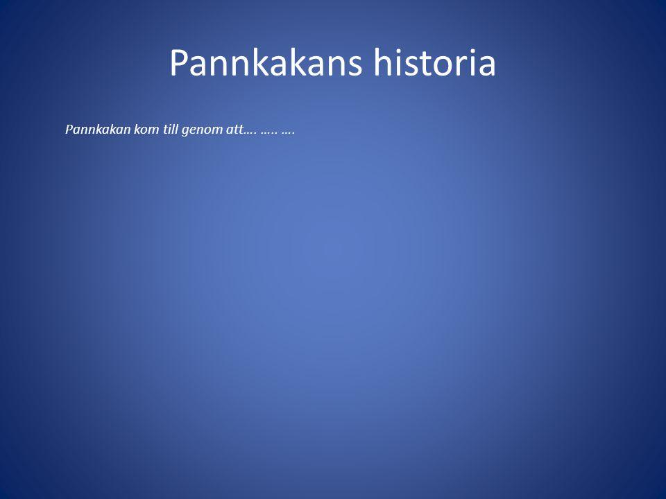 Pannkakans historia Pannkakan kom till genom att…. ….. ….