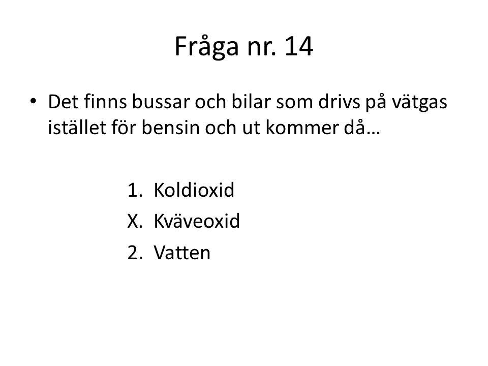 Fråga nr. 14 Det finns bussar och bilar som drivs på vätgas istället för bensin och ut kommer då… 1. Koldioxid.